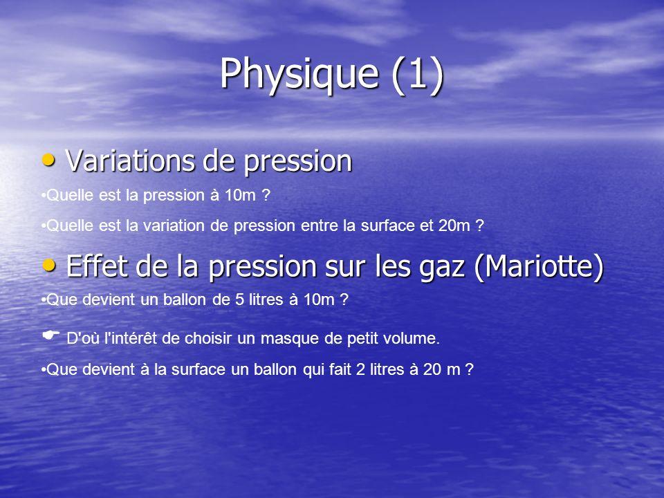 Physique (1) Variations de pression Variations de pression Quelle est la pression à 10m ? Quelle est la variation de pression entre la surface et 20m