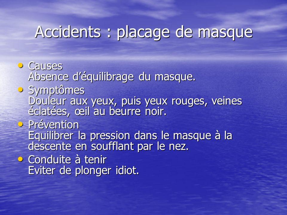 Accidents : placage de masque Causes Absence déquilibrage du masque. Causes Absence déquilibrage du masque. Symptômes Douleur aux yeux, puis yeux roug