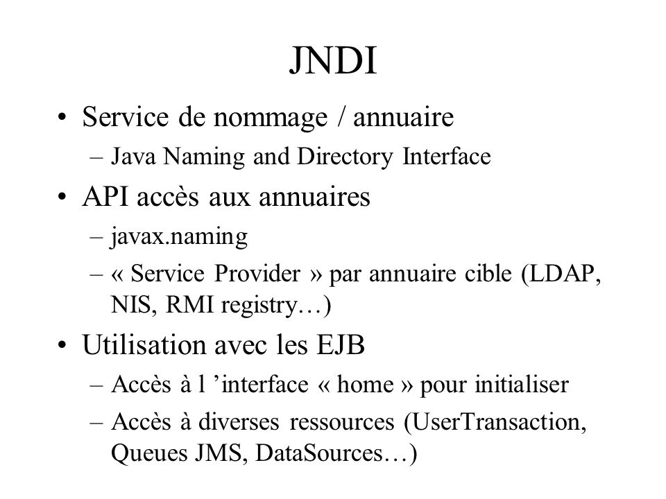 JNDI Service de nommage / annuaire –Java Naming and Directory Interface API accès aux annuaires –javax.naming –« Service Provider » par annuaire cible
