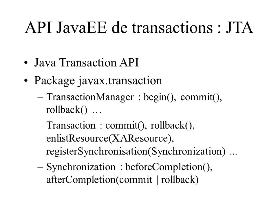 API JavaEE de transactions : JTA Java Transaction API Package javax.transaction –TransactionManager : begin(), commit(), rollback() … –Transaction : c