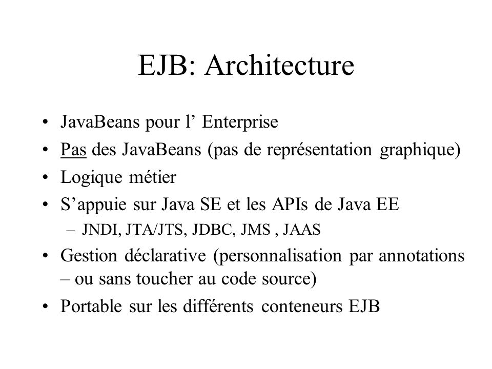 EJB: Architecture JavaBeans pour l Enterprise Pas des JavaBeans (pas de représentation graphique) Logique métier Sappuie sur Java SE et les APIs de Ja