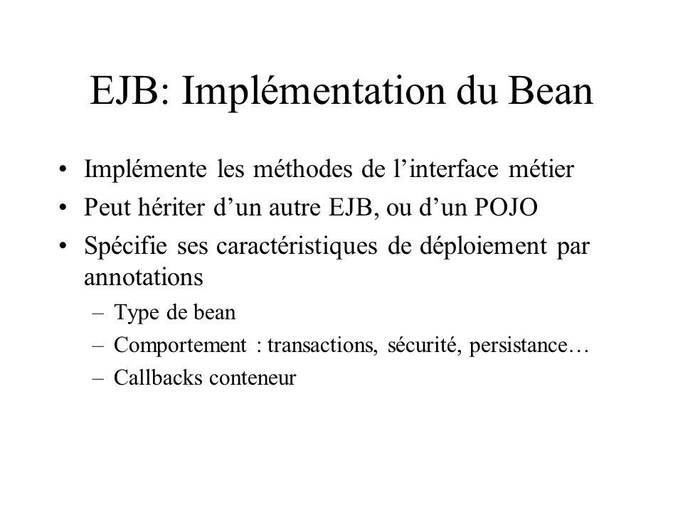 EJB: Implémentation du Bean Implémente les méthodes de linterface métier Peut hériter dun autre EJB, ou dun POJO Spécifie ses caractéristiques de dépl