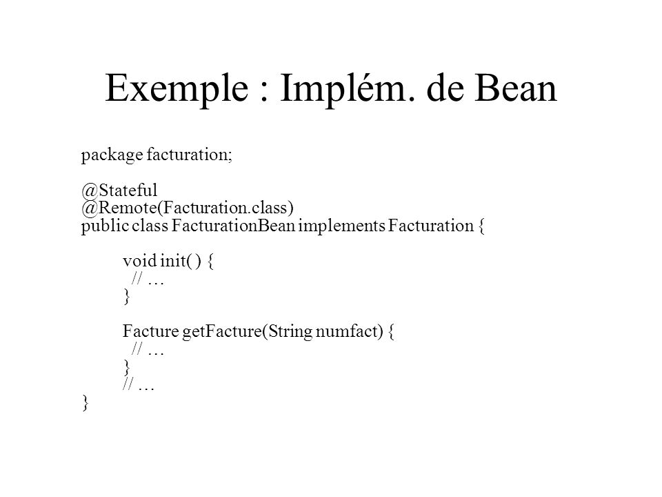 Exemple : Implém. de Bean package facturation; @Stateful @Remote(Facturation.class) public class FacturationBean implements Facturation { void init( )