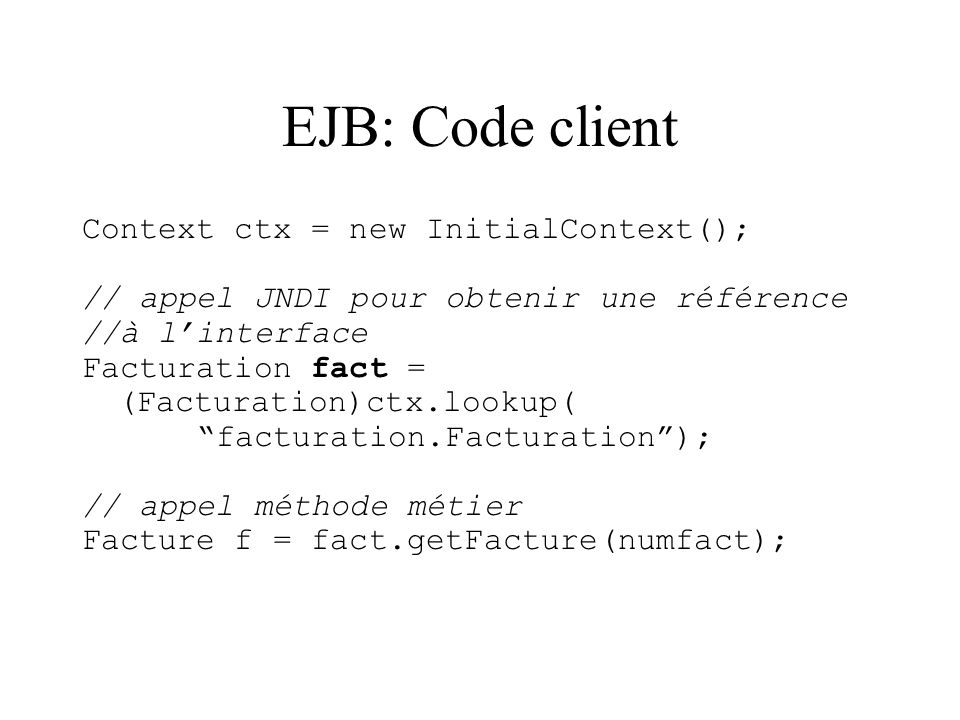 EJB: Code client Context ctx = new InitialContext(); // appel JNDI pour obtenir une référence //à linterface Facturation fact = (Facturation)ctx.looku