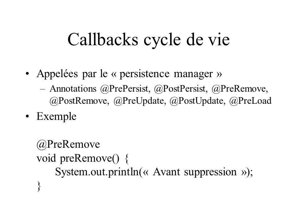 Callbacks cycle de vie Appelées par le « persistence manager » –Annotations @PrePersist, @PostPersist, @PreRemove, @PostRemove, @PreUpdate, @PostUpdat