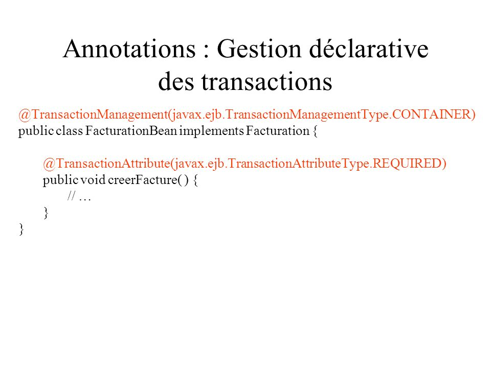 Annotations : Gestion déclarative des transactions @TransactionManagement(javax.ejb.TransactionManagementType.CONTAINER) public class FacturationBean