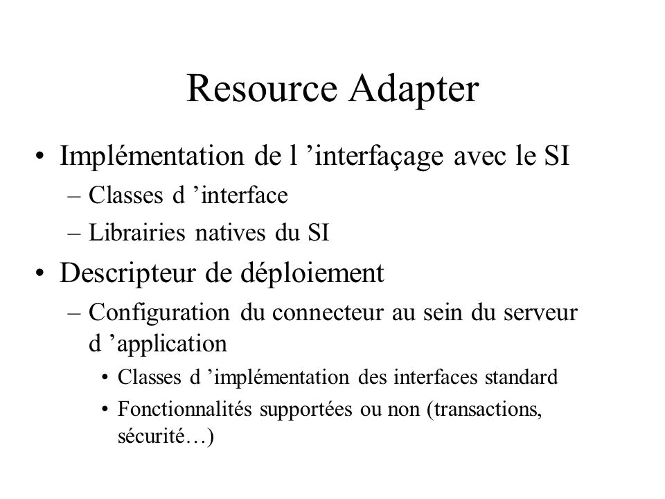 Resource Adapter Implémentation de l interfaçage avec le SI –Classes d interface –Librairies natives du SI Descripteur de déploiement –Configuration d