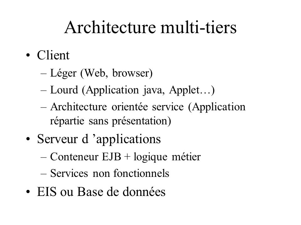 EJB: Architecture JavaBeans pour l Enterprise Pas des JavaBeans (pas de représentation graphique) Logique métier Sappuie sur Java SE et les APIs de Java EE –JNDI, JTA/JTS, JDBC, JMS, JAAS Gestion déclarative (personnalisation par annotations – ou sans toucher au code source) Portable sur les différents conteneurs EJB