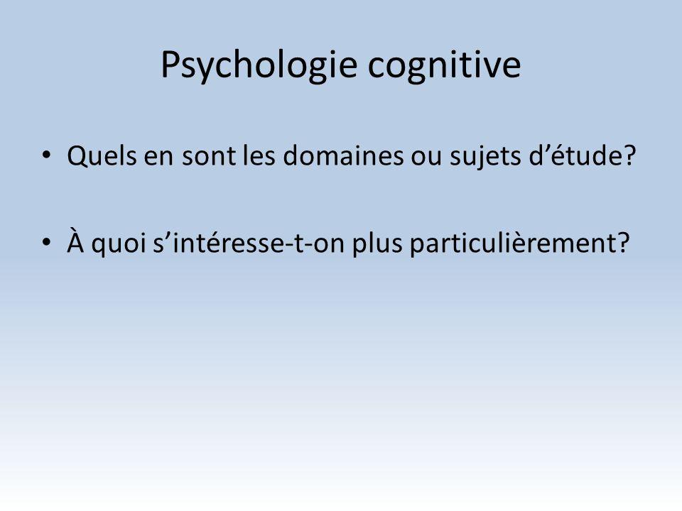 Psychologie cognitive Quels en sont les domaines ou sujets détude? À quoi sintéresse-t-on plus particulièrement?