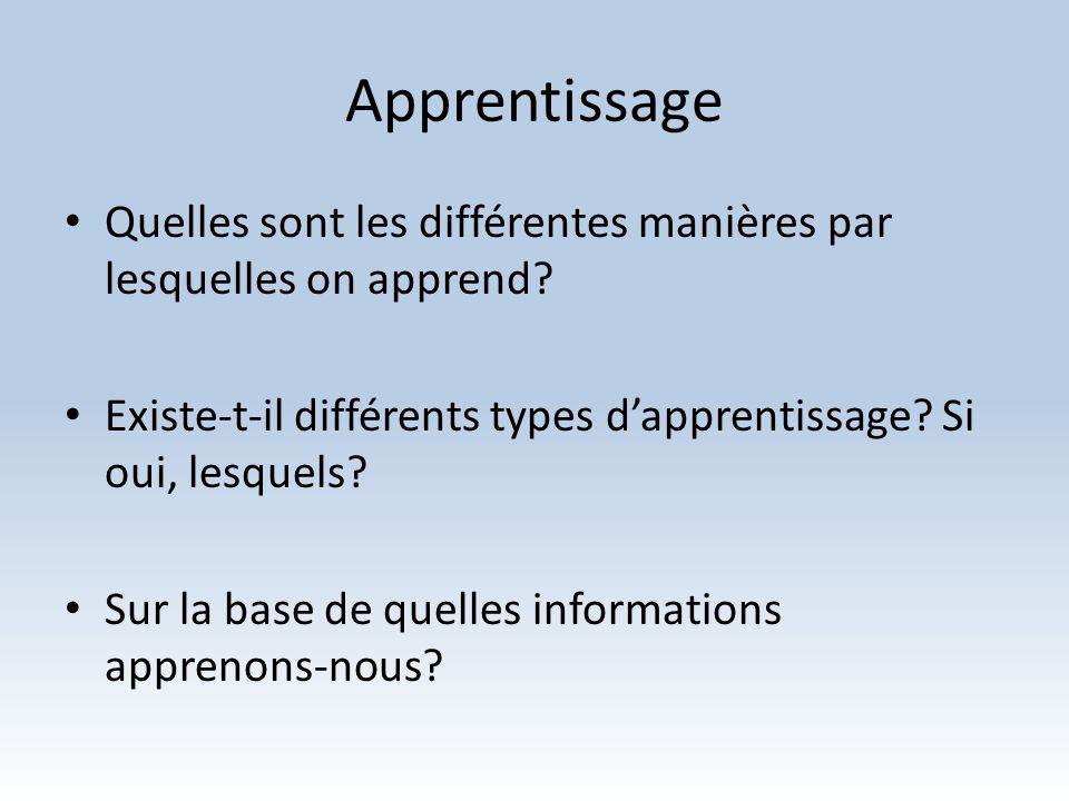 Apprentissage Quelles sont les différentes manières par lesquelles on apprend? Existe-t-il différents types dapprentissage? Si oui, lesquels? Sur la b