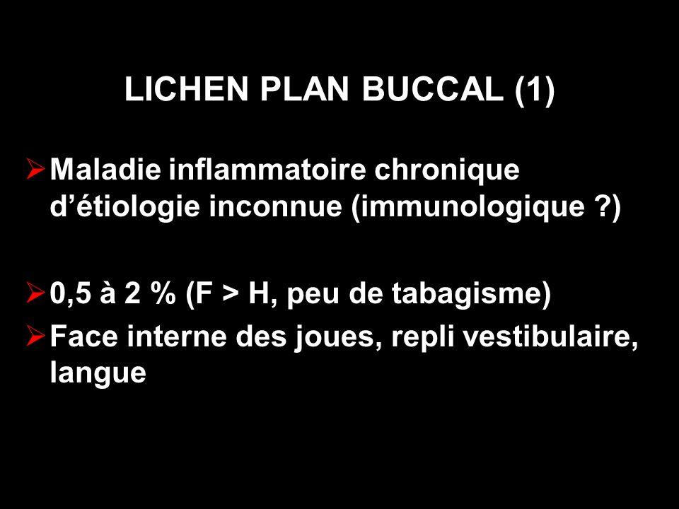LICHEN PLAN BUCCAL (1) Maladie inflammatoire chronique détiologie inconnue (immunologique ?) 0,5 à 2 % (F > H, peu de tabagisme) Face interne des joues, repli vestibulaire, langue
