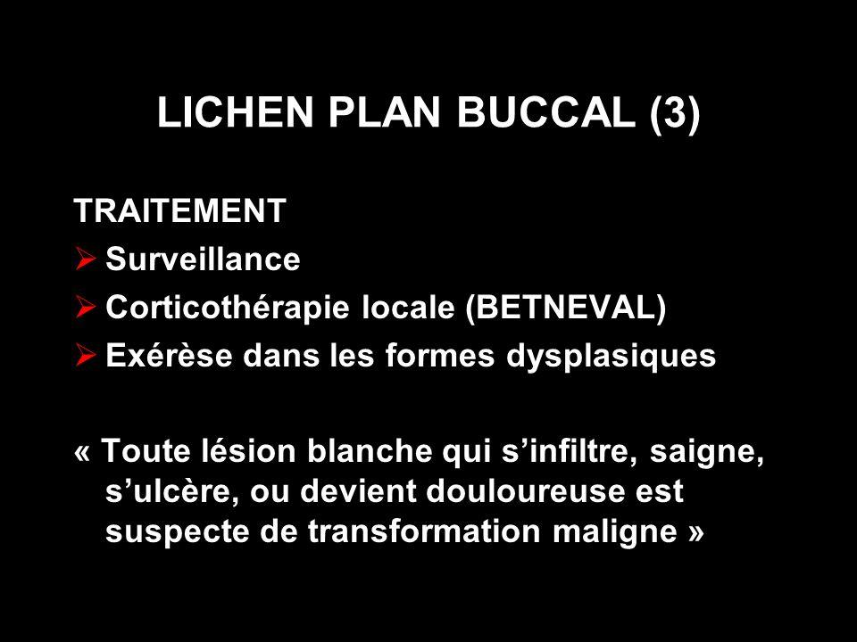 LICHEN PLAN BUCCAL (3) TRAITEMENT Surveillance Corticothérapie locale (BETNEVAL) Exérèse dans les formes dysplasiques « Toute lésion blanche qui sinfiltre, saigne, sulcère, ou devient douloureuse est suspecte de transformation maligne »