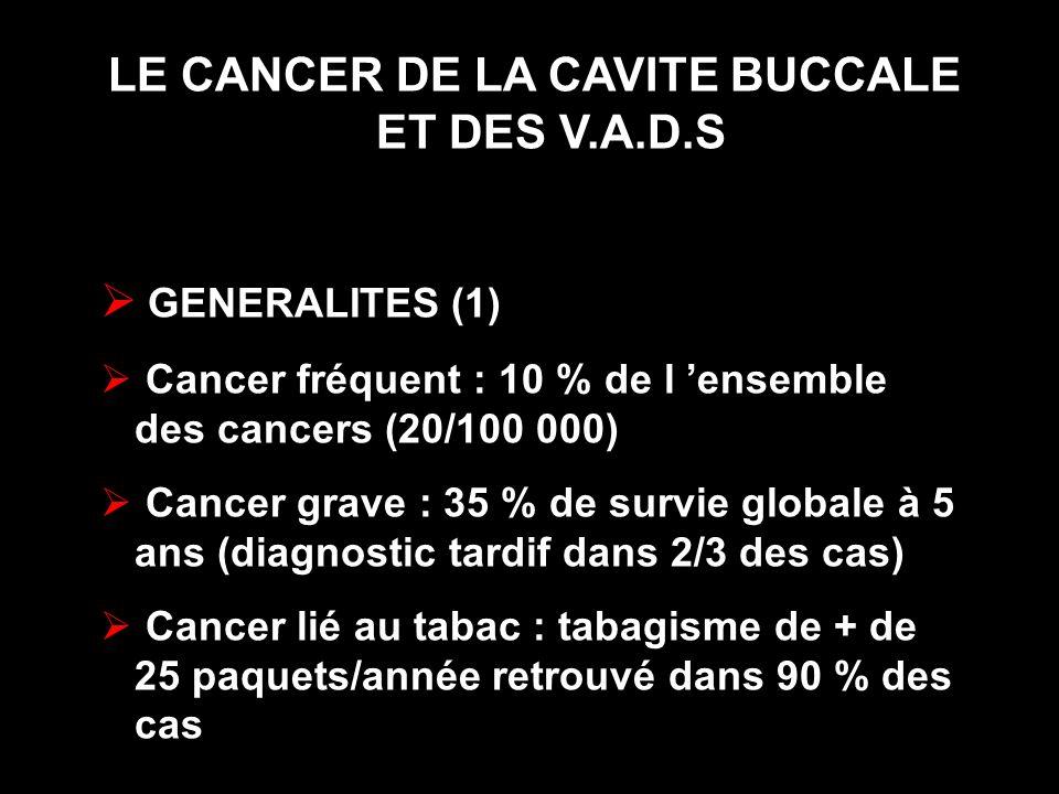 LE CANCER DE LA CAVITE BUCCALE ET DES V.A.D.S GENERALITES (1) Cancer fréquent : 10 % de l ensemble des cancers (20/100 000) Cancer grave : 35 % de sur
