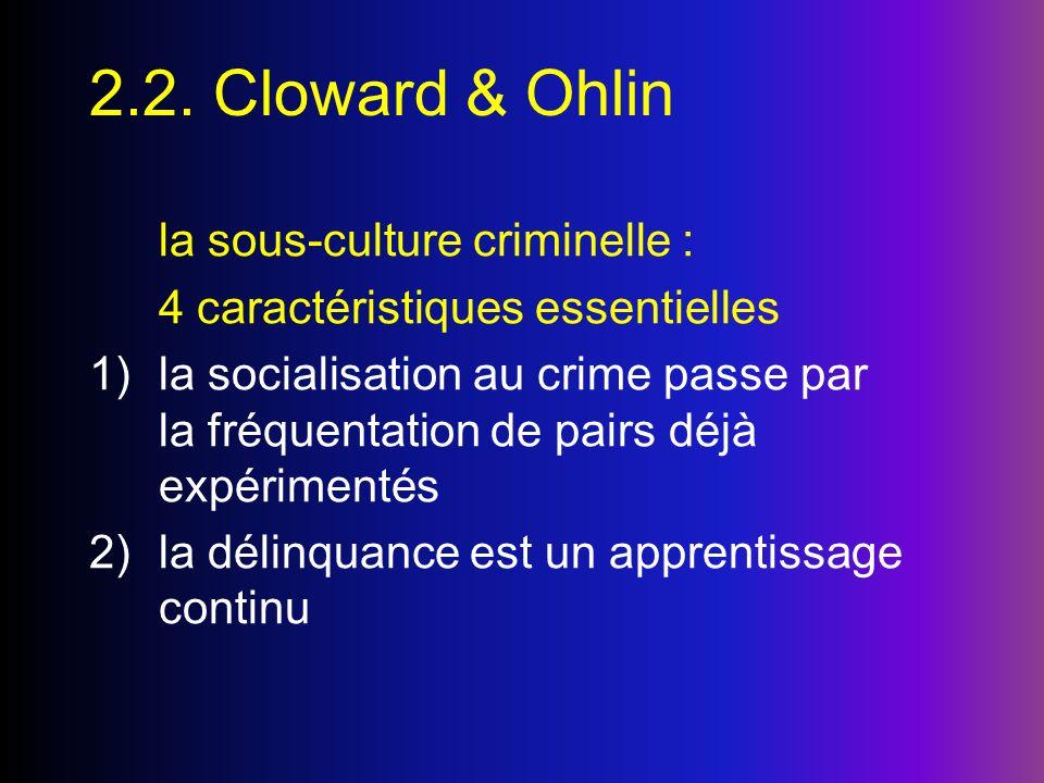 2.2. Cloward & Ohlin la sous-culture criminelle : 4 caractéristiques essentielles 1)la socialisation au crime passe par la fréquentation de pairs déjà