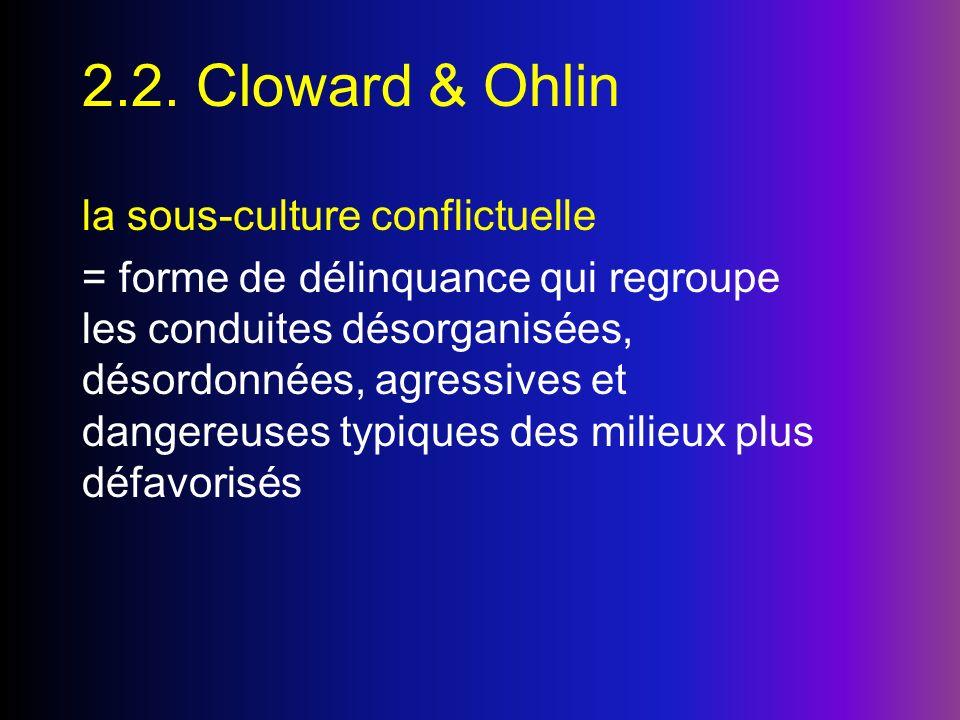 2.2. Cloward & Ohlin la sous-culture conflictuelle = forme de délinquance qui regroupe les conduites désorganisées, désordonnées, agressives et danger