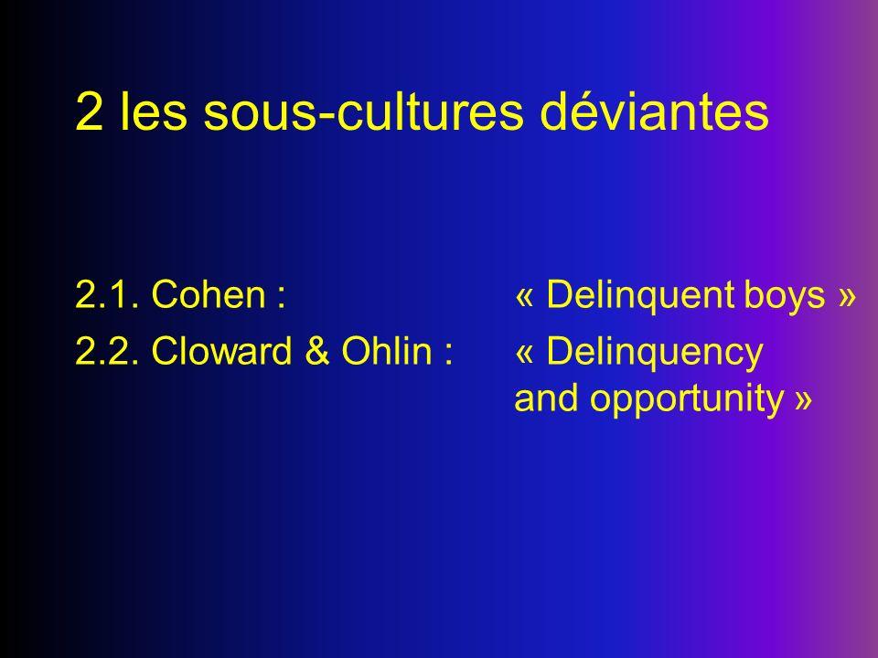 2 les sous-cultures déviantes 2.1. Cohen : « Delinquent boys » 2.2. Cloward & Ohlin : « Delinquency and opportunity »