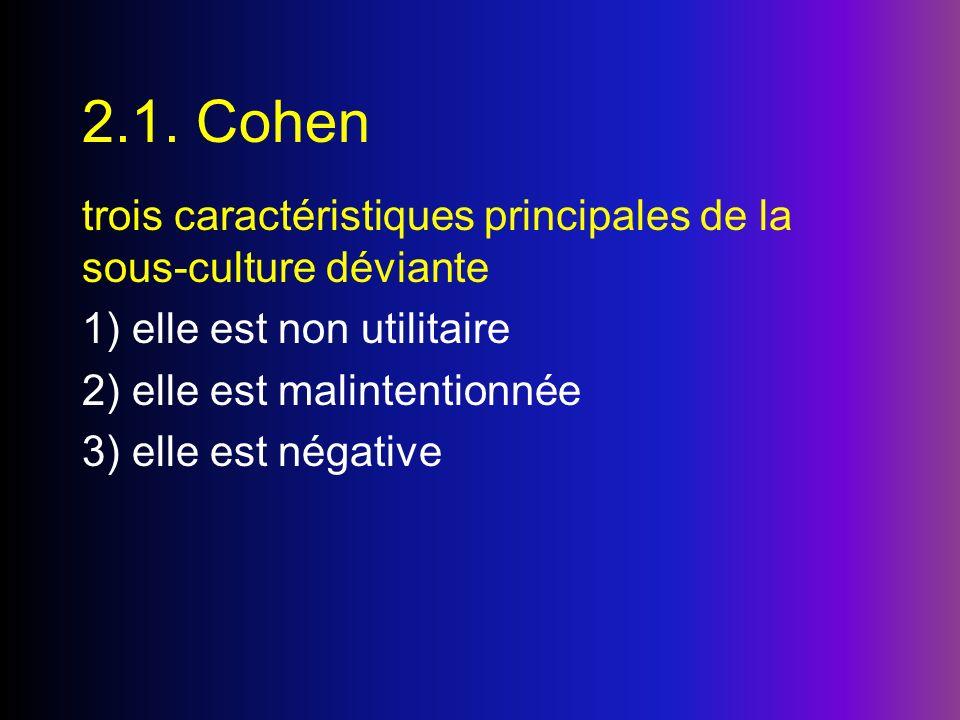 2.1. Cohen trois caractéristiques principales de la sous-culture déviante 1) elle est non utilitaire 2) elle est malintentionnée 3) elle est négative