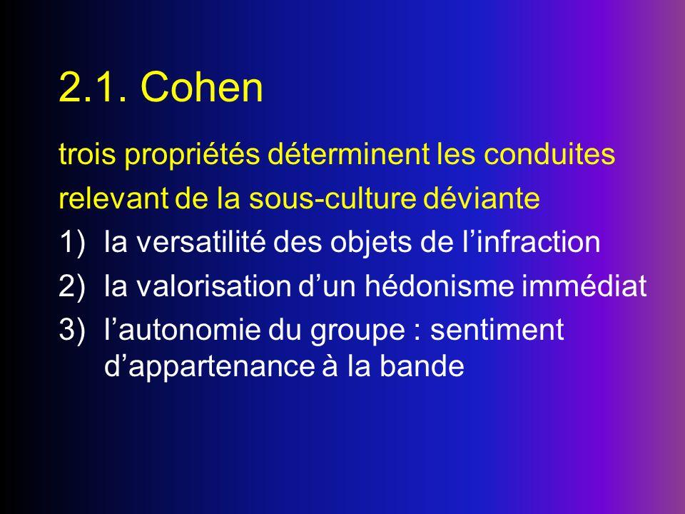 2.1. Cohen trois propriétés déterminent les conduites relevant de la sous-culture déviante 1)la versatilité des objets de linfraction 2)la valorisatio