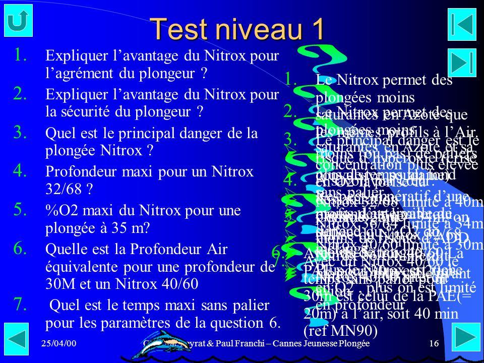 25/04/00Claudine Peyrat & Paul Franchi – Cannes Jeunesse Plongée16 Test niveau 1 1. Expliquer lavantage du Nitrox pour lagrément du plongeur ? 2. Expl