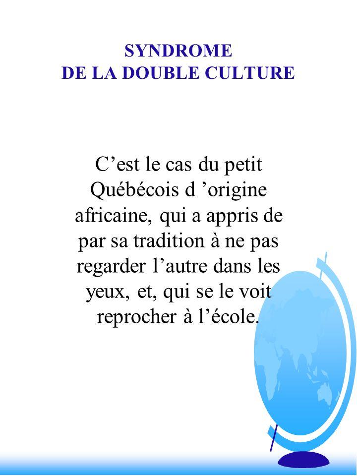 SYNDROME DE LA DOUBLE CULTURE Cest le cas du petit Québécois d origine africaine, qui a appris de par sa tradition à ne pas regarder lautre dans les y