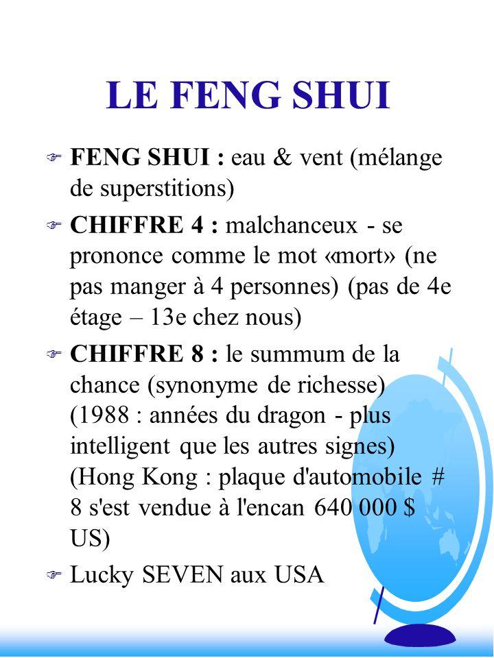 LE FENG SHUI F FENG SHUI : eau & vent (mélange de superstitions) F CHIFFRE 4 : malchanceux - se prononce comme le mot «mort» (ne pas manger à 4 person