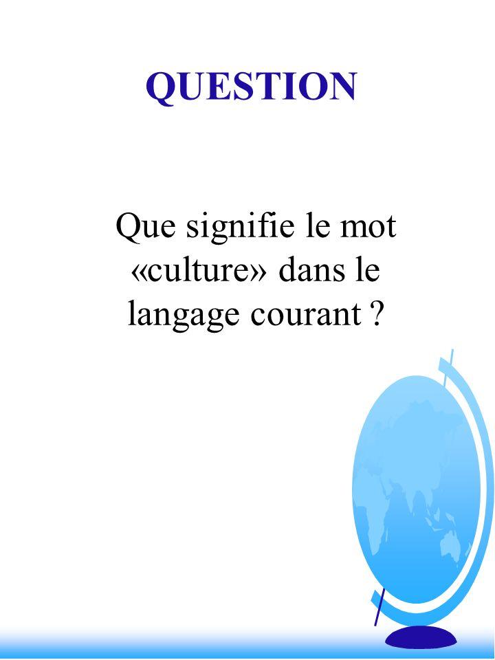 QUESTION Que signifie le mot «culture» dans le langage courant ?