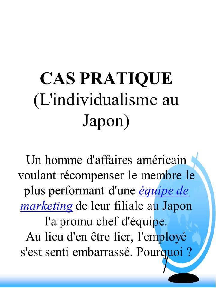 CAS PRATIQUE (L'individualisme au Japon) Un homme d'affaires américain voulant récompenser le membre le plus performant d'une équipe de marketing de l