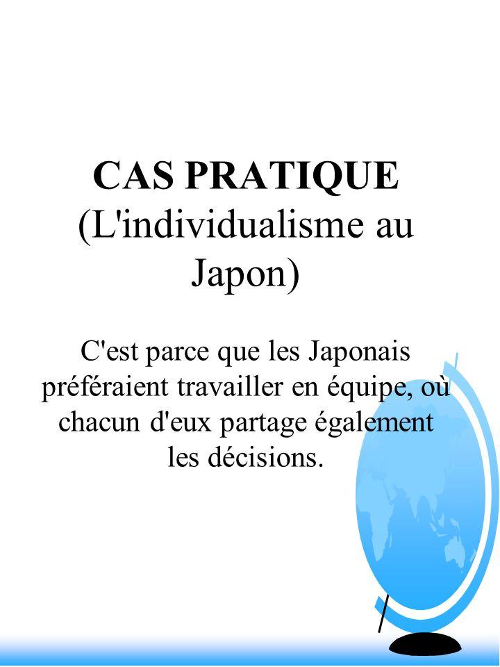 CAS PRATIQUE (L'individualisme au Japon) C'est parce que les Japonais préféraient travailler en équipe, où chacun d'eux partage également les décision