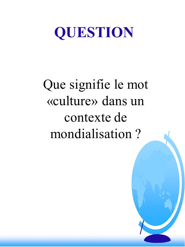 QUESTION Que signifie le mot «culture» dans un contexte de mondialisation ?