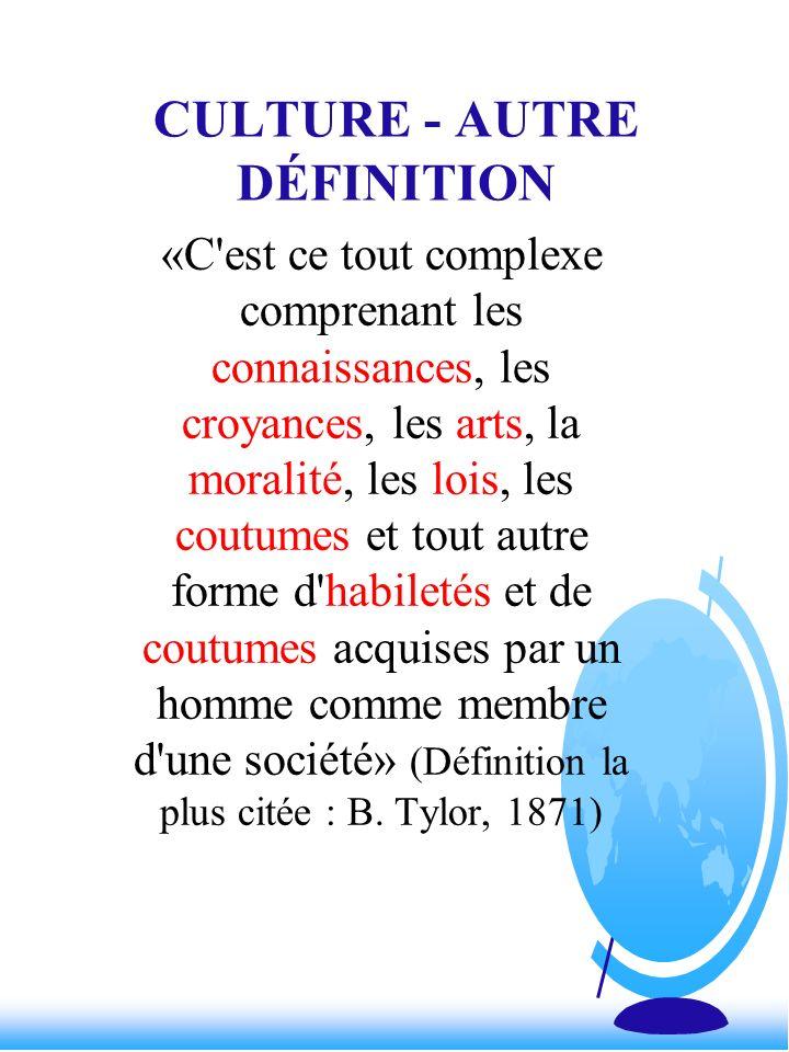 CULTURE - AUTRE DÉFINITION «C'est ce tout complexe comprenant les connaissances, les croyances, les arts, la moralité, les lois, les coutumes et tout