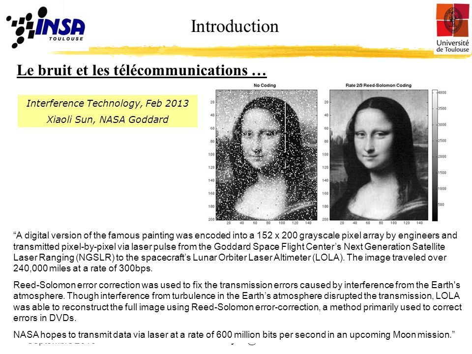 4 alexandre.boyer@insa.toulouse.fr Introduction Le bruit et les télécommunications … Septembre 2013 Interference Technology, Feb 2013 Xiaoli Sun, NASA Goddard A digital version of the famous painting was encoded into a 152 x 200 grayscale pixel array by engineers and transmitted pixel-by-pixel via laser pulse from the Goddard Space Flight Centers Next Generation Satellite Laser Ranging (NGSLR) to the spacecrafts Lunar Orbiter Laser Altimeter (LOLA).