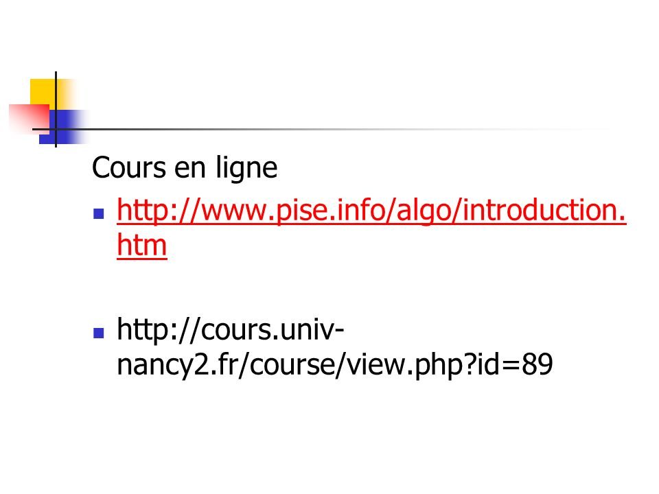 Cours en ligne http://www.pise.info/algo/introduction. htm http://www.pise.info/algo/introduction. htm http://cours.univ- nancy2.fr/course/view.php?id