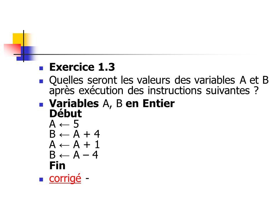 Exercice 1.3 Quelles seront les valeurs des variables A et B après exécution des instructions suivantes ? Variables A, B en Entier Début A 5 B A + 4 A