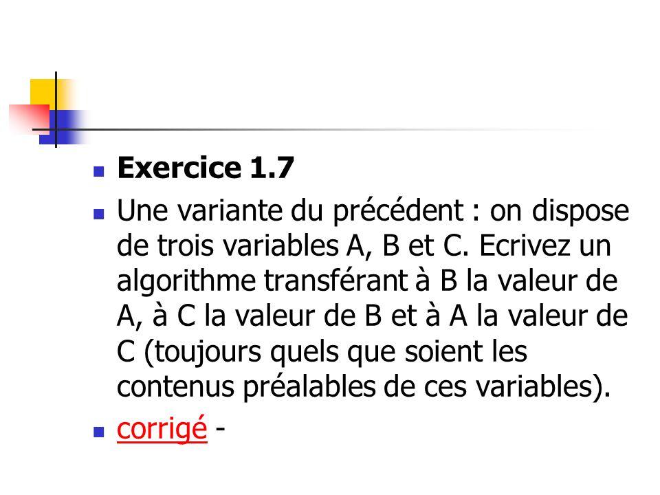 Exercice 1.7 Une variante du précédent : on dispose de trois variables A, B et C. Ecrivez un algorithme transférant à B la valeur de A, à C la valeur