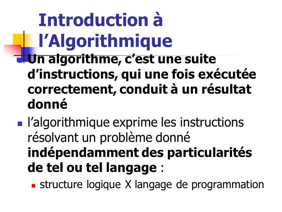 Introduction à lAlgorithmique Un algorithme, cest une suite dinstructions, qui une fois exécutée correctement, conduit à un résultat donné lalgorithmi