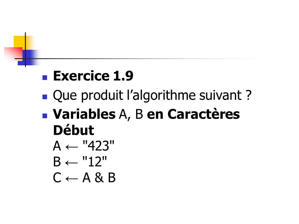 Exercice 1.9 Que produit lalgorithme suivant ? Variables A, B en Caractères Début A