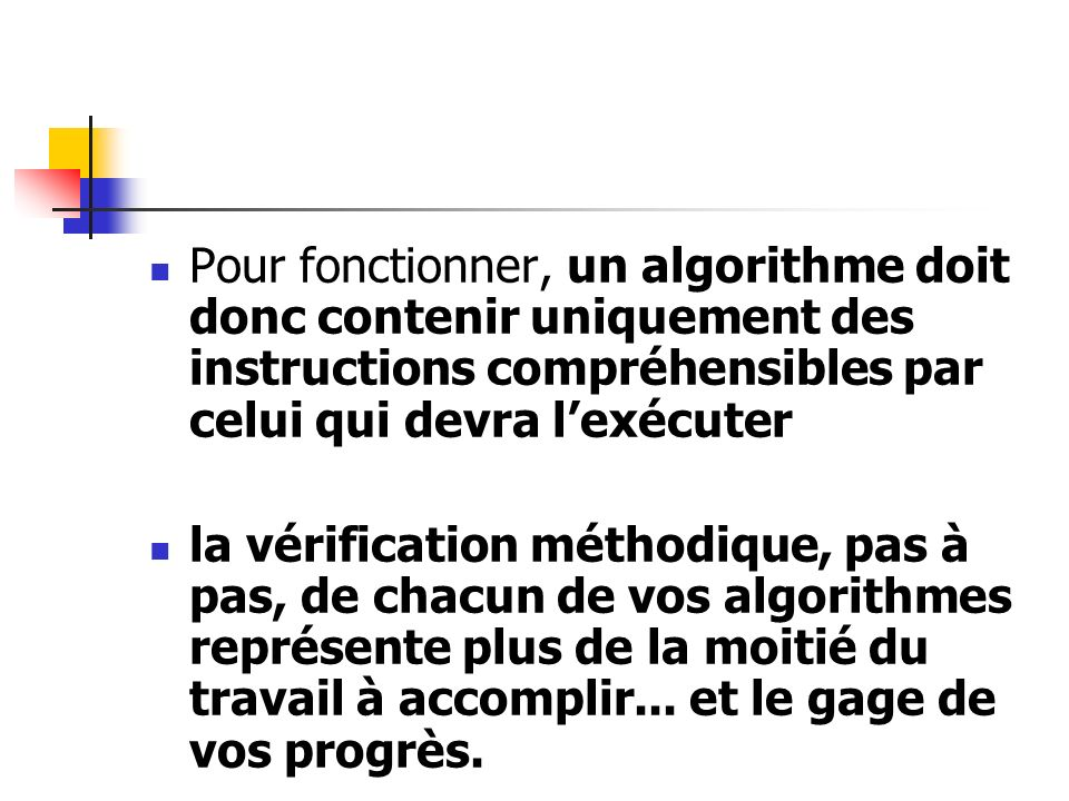 Pour fonctionner, un algorithme doit donc contenir uniquement des instructions compréhensibles par celui qui devra lexécuter la vérification méthodiqu