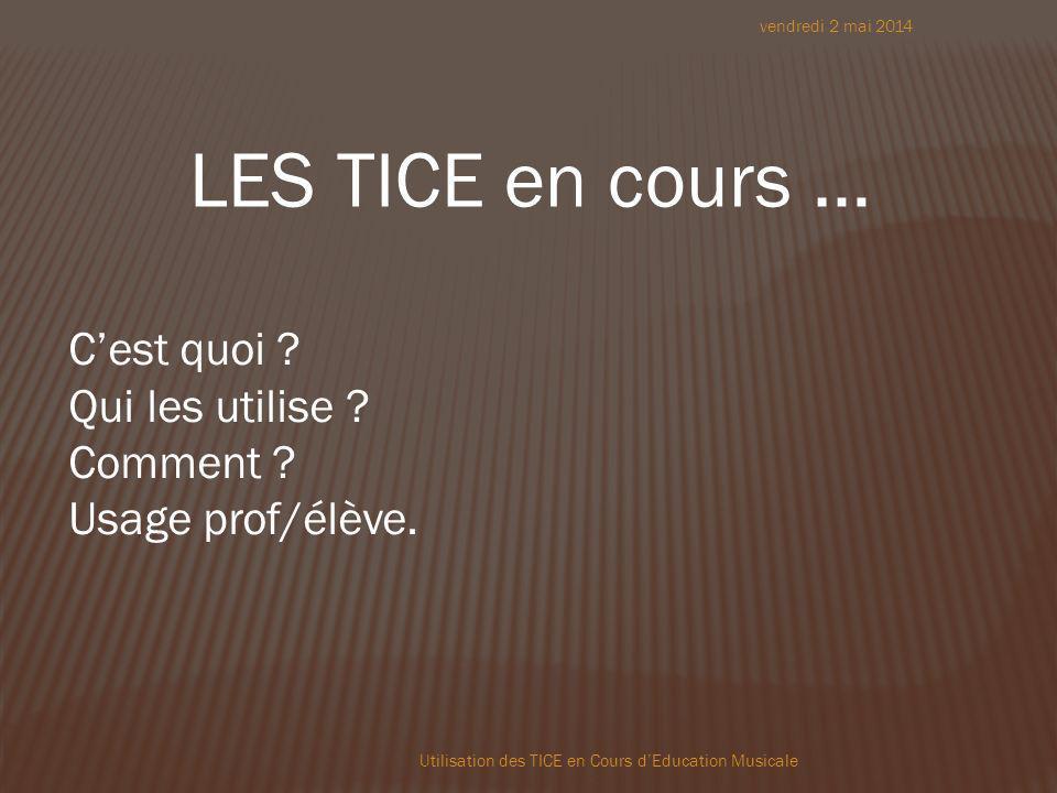 vendredi 2 mai 2014 Utilisation des TICE en Cours dEducation Musicale LES TICE en cours … Cest quoi .