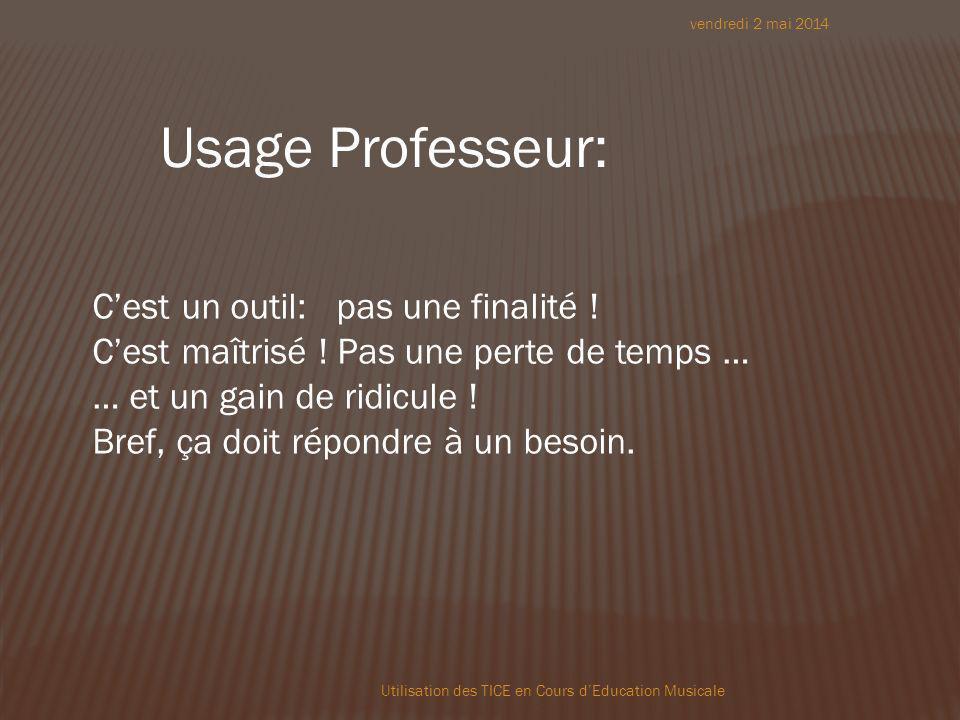 vendredi 2 mai 2014 Utilisation des TICE en Cours dEducation Musicale Usage Professeur: Cest un outil: pas une finalité .
