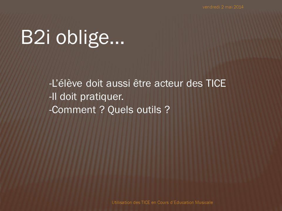 vendredi 2 mai 2014 Utilisation des TICE en Cours dEducation Musicale B2i oblige… -Lélève doit aussi être acteur des TICE -Il doit pratiquer.