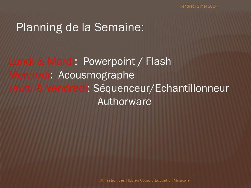 vendredi 2 mai 2014 Utilisation des TICE en Cours dEducation Musicale Planning de la Semaine: Lundi & Mardi: Powerpoint / Flash Mercredi: Acousmographe Jeudi & Vendredi: Séquenceur/Echantillonneur Authorware