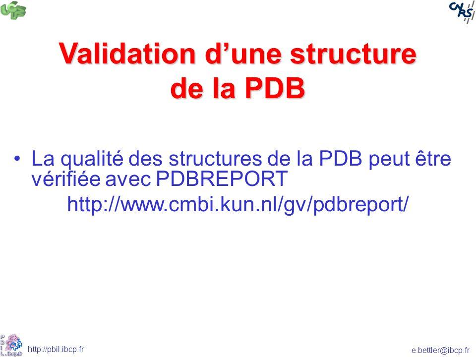 e.bettler@ibcp.fr http://pbil.ibcp.fr Validation dune structure de la PDB La qualité des structures de la PDB peut être vérifiée avec PDBREPORT http://www.cmbi.kun.nl/gv/pdbreport/