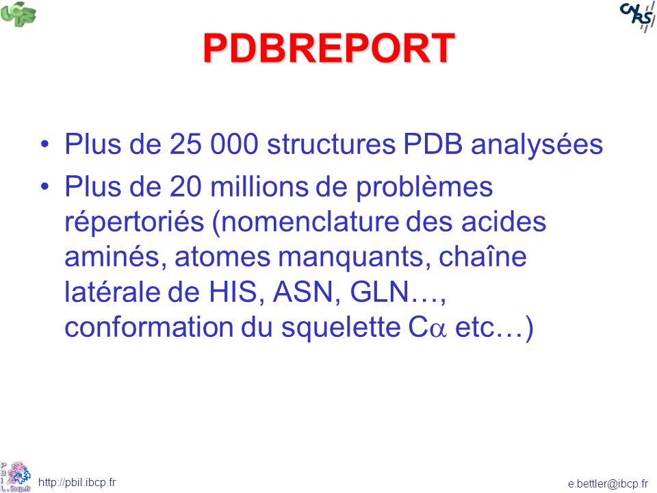 e.bettler@ibcp.fr http://pbil.ibcp.fr PDBREPORT Plus de 25 000 structures PDB analysées Plus de 20 millions de problèmes répertoriés (nomenclature des acides aminés, atomes manquants, chaîne latérale de HIS, ASN, GLN…, conformation du squelette C etc…)