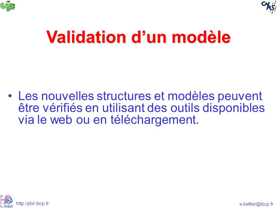 e.bettler@ibcp.fr http://pbil.ibcp.fr Validation dun modèle Les nouvelles structures et modèles peuvent être vérifiés en utilisant des outils disponibles via le web ou en téléchargement.