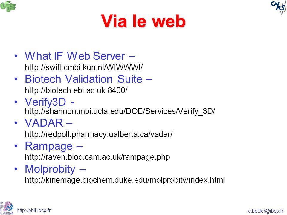 e.bettler@ibcp.fr http://pbil.ibcp.fr Via le web What IF Web Server – http://swift.cmbi.kun.nl/WIWWWI/ Biotech Validation Suite – http://biotech.ebi.ac.uk:8400/ Verify3D - http://shannon.mbi.ucla.edu/DOE/Services/Verify_3D/ VADAR – http://redpoll.pharmacy.ualberta.ca/vadar/ Rampage – http://raven.bioc.cam.ac.uk/rampage.php Molprobity – http://kinemage.biochem.duke.edu/molprobity/index.html
