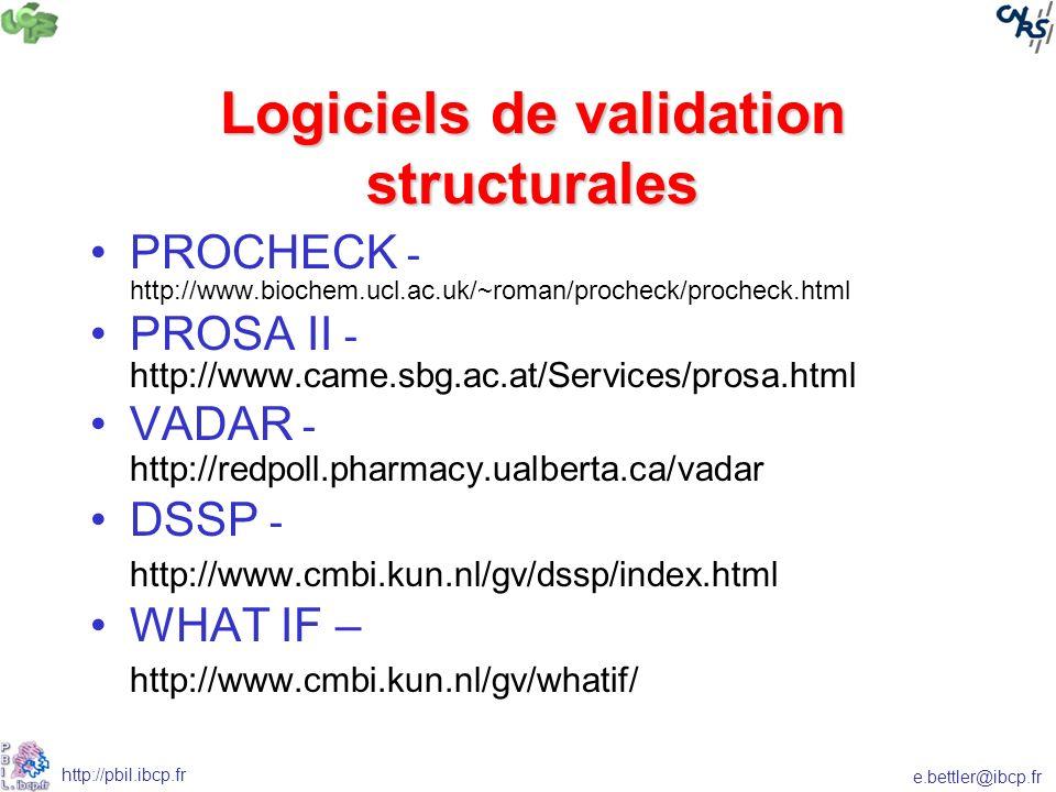 e.bettler@ibcp.fr http://pbil.ibcp.fr Logiciels de validation structurales PROCHECK - http://www.biochem.ucl.ac.uk/~roman/procheck/procheck.html PROSA II - http://www.came.sbg.ac.at/Services/prosa.html VADAR - http://redpoll.pharmacy.ualberta.ca/vadar DSSP - http://www.cmbi.kun.nl/gv/dssp/index.html WHAT IF – http://www.cmbi.kun.nl/gv/whatif/
