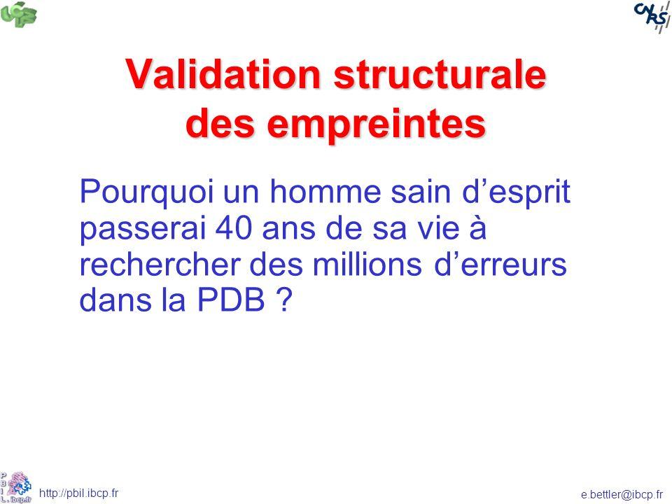 e.bettler@ibcp.fr http://pbil.ibcp.fr Validation structurale des empreintes Pourquoi un homme sain desprit passerai 40 ans de sa vie à rechercher des millions derreurs dans la PDB ?