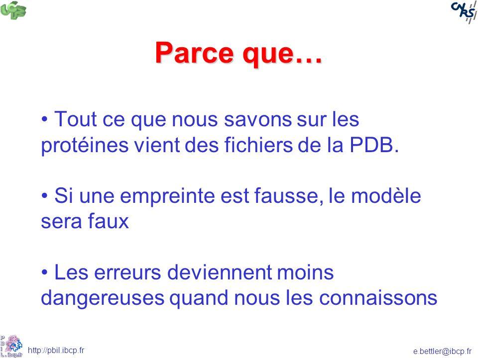 e.bettler@ibcp.fr http://pbil.ibcp.fr Parce que… Tout ce que nous savons sur les protéines vient des fichiers de la PDB.