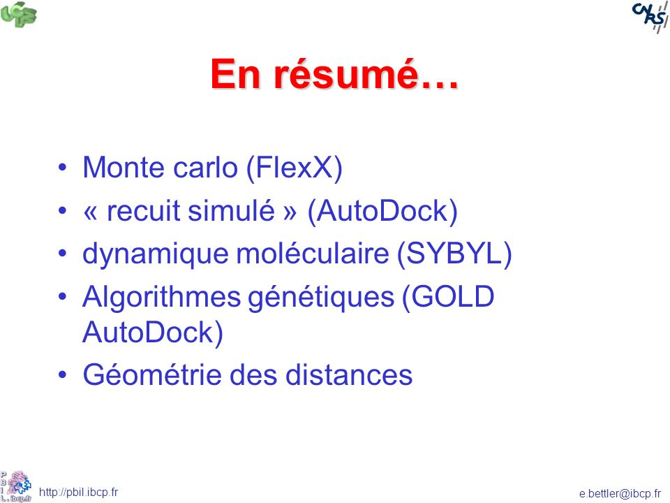 e.bettler@ibcp.fr http://pbil.ibcp.fr En résumé… Monte carlo (FlexX) « recuit simulé » (AutoDock) dynamique moléculaire (SYBYL) Algorithmes génétiques (GOLD AutoDock) Géométrie des distances