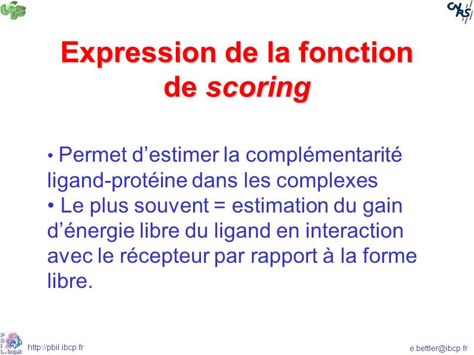 e.bettler@ibcp.fr http://pbil.ibcp.fr Expression de la fonction de scoring Permet destimer la complémentarité ligand-protéine dans les complexes Le plus souvent = estimation du gain dénergie libre du ligand en interaction avec le récepteur par rapport à la forme libre.